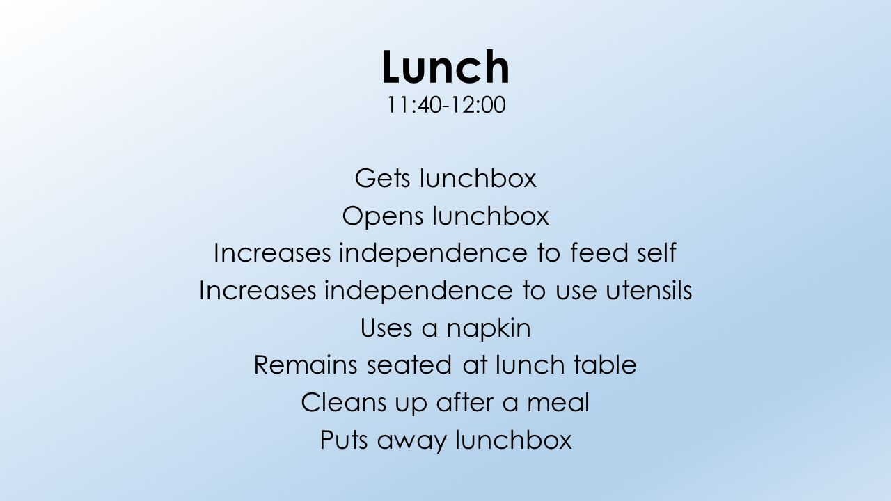 Lunch 11:40-12:00 Gets lunchbox Opens lunchbox Increases independence to feed self Increases independence to use utensils Uses a napkin Remains seated