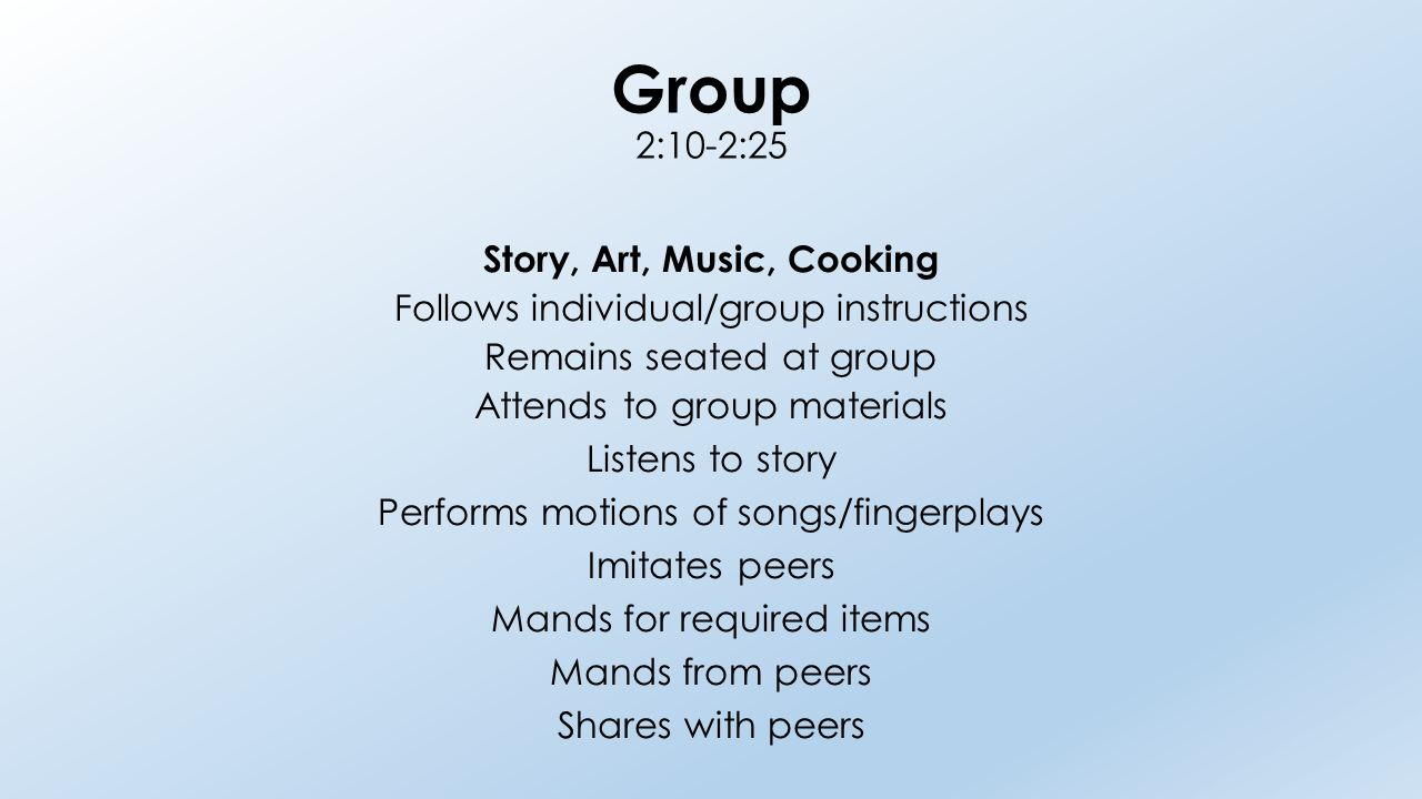 Group 2:10-2:25 Story, Art, Music, Cooking Follows individual/group instructions Remains seated at group Attends to group materials Listens to story Performs motions of songs/fingerplays Imitates peers Mands for required items Mands from peers Shares with peers
