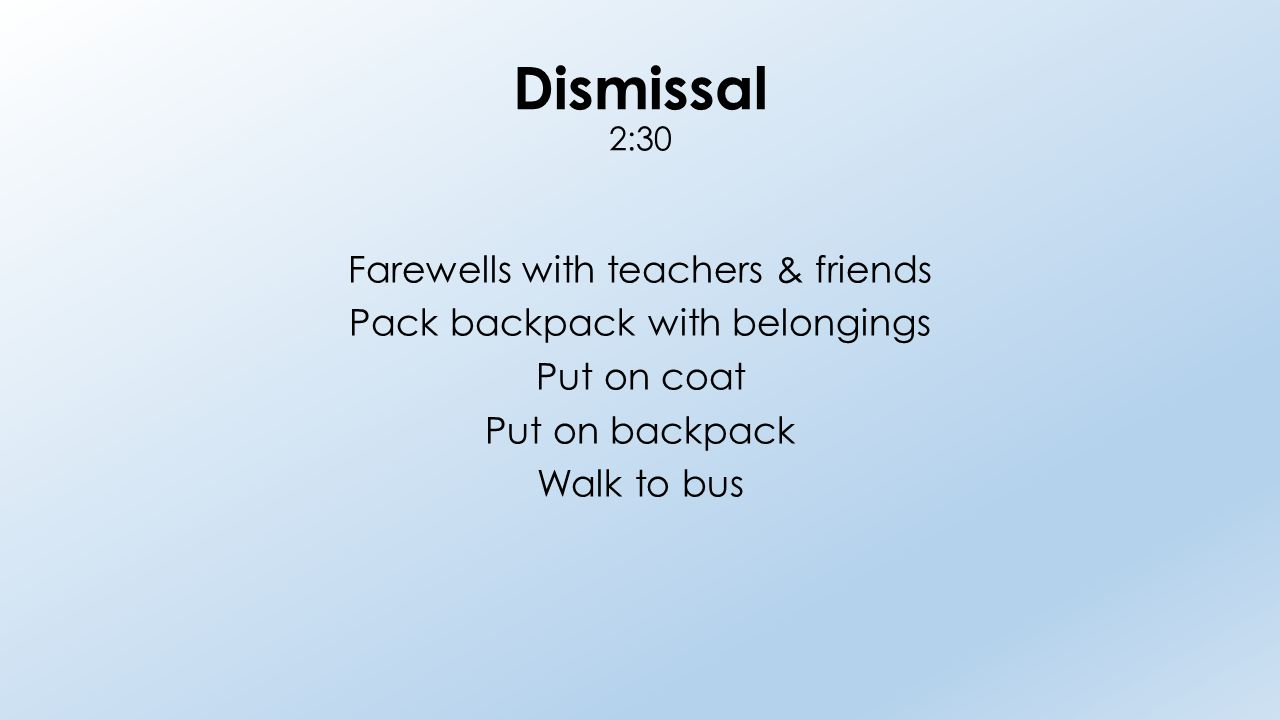 Dismissal 2:30 Farewells with teachers & friends Pack backpack with belongings Put on coat Put on backpack Walk to bus