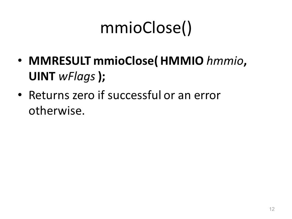 mmioClose() MMRESULT mmioClose( HMMIO hmmio, UINT wFlags ); Returns zero if successful or an error otherwise. 12