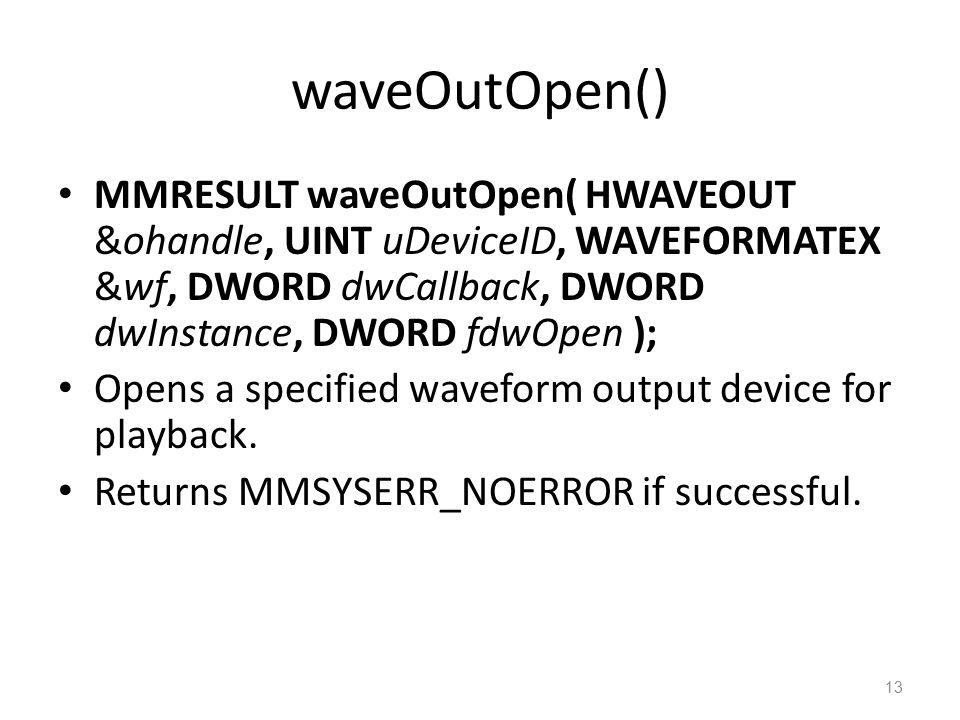 waveOutOpen() MMRESULT waveOutOpen( HWAVEOUT &ohandle, UINT uDeviceID, WAVEFORMATEX &wf, DWORD dwCallback, DWORD dwInstance, DWORD fdwOpen ); Opens a specified waveform output device for playback.