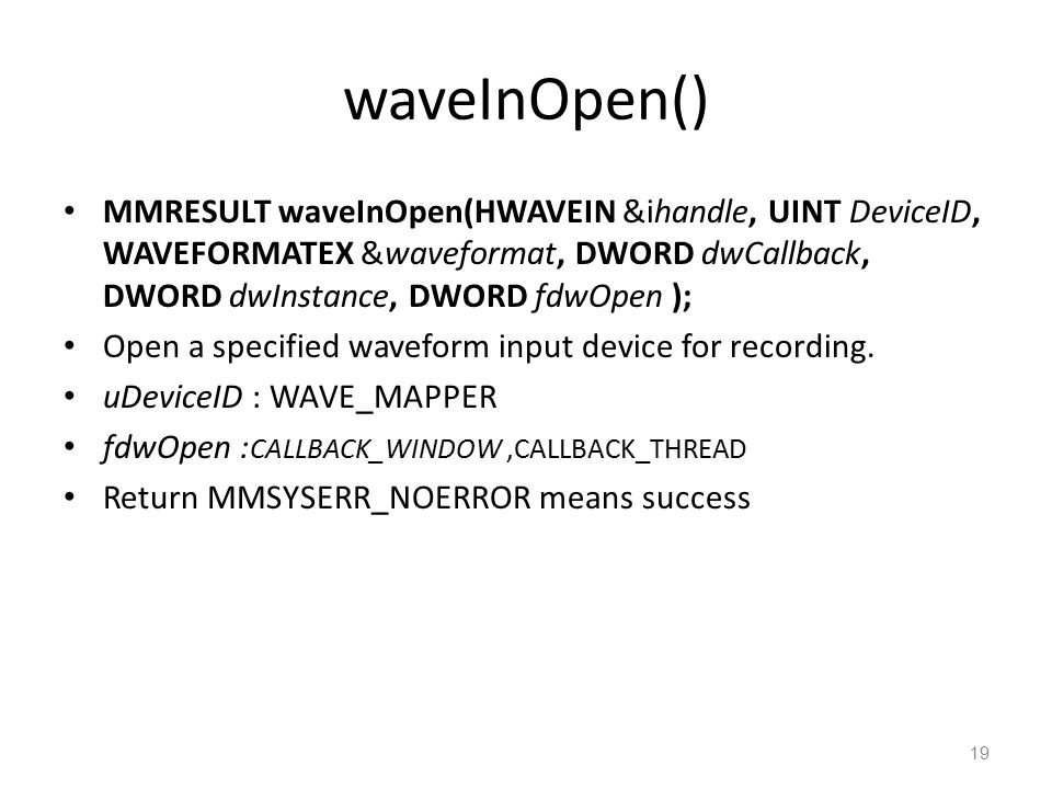 waveInOpen() MMRESULT waveInOpen(HWAVEIN &ihandle, UINT DeviceID, WAVEFORMATEX &waveformat, DWORD dwCallback, DWORD dwInstance, DWORD fdwOpen ); Open a specified waveform input device for recording.