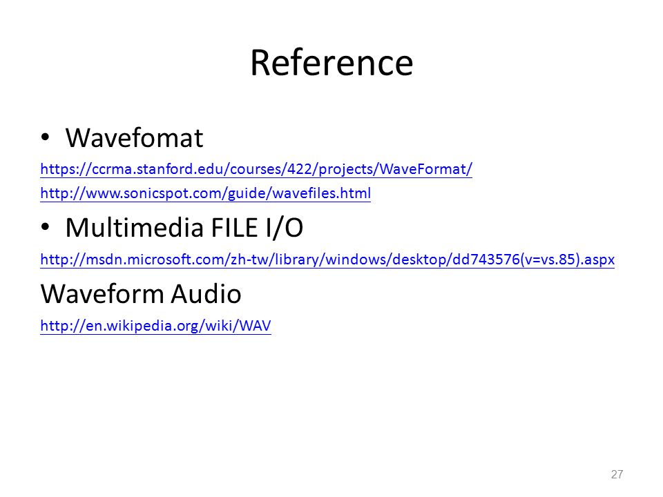 Reference Wavefomat https://ccrma.stanford.edu/courses/422/projects/WaveFormat/ http://www.sonicspot.com/guide/wavefiles.html Multimedia FILE I/O http://msdn.microsoft.com/zh-tw/library/windows/desktop/dd743576(v=vs.85).aspx Waveform Audio http://en.wikipedia.org/wiki/WAV 27