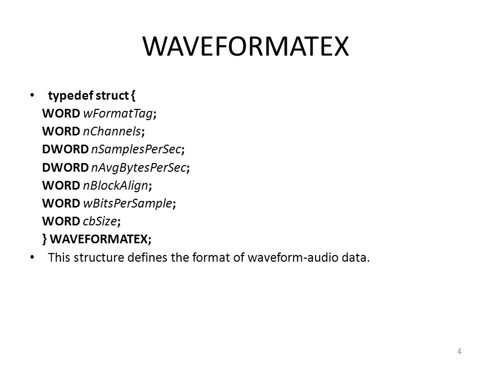 WAVEFORMATEX typedef struct { WORD wFormatTag; WORD nChannels; DWORD nSamplesPerSec; DWORD nAvgBytesPerSec; WORD nBlockAlign; WORD wBitsPerSample; WORD cbSize; } WAVEFORMATEX; This structure defines the format of waveform-audio data.