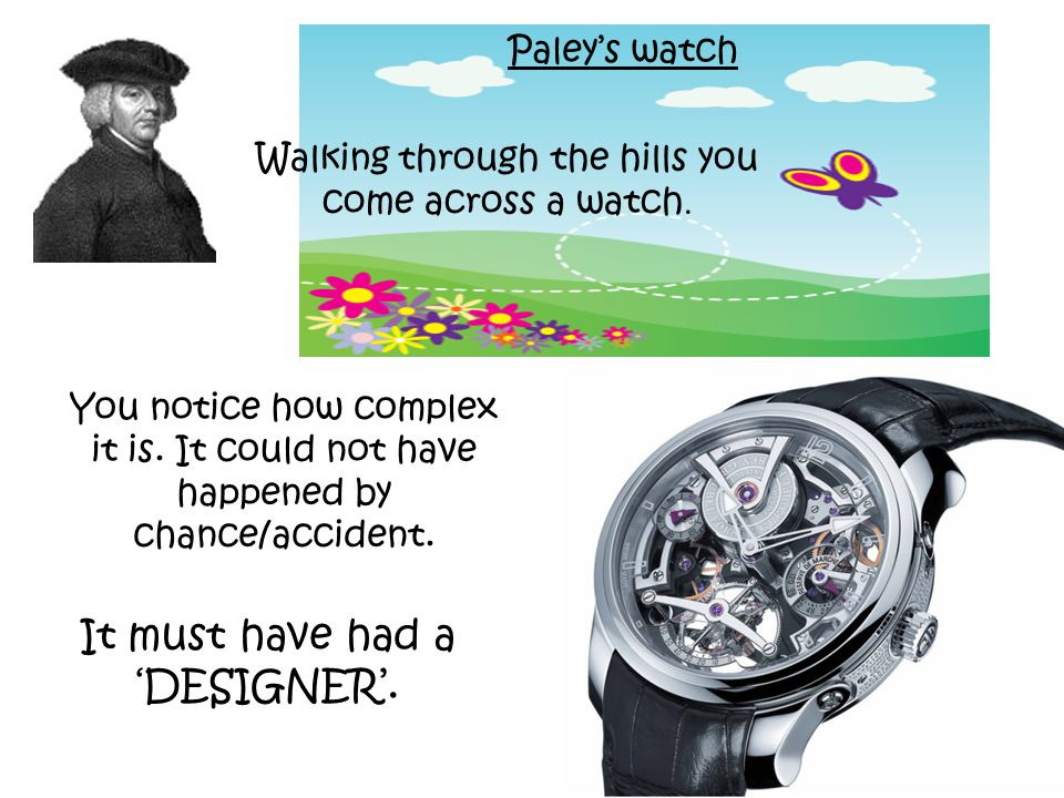 Paley's watch Walking through the hills you come across a watch. You notice how complex it is. It could not have happened by chance/accident. It must