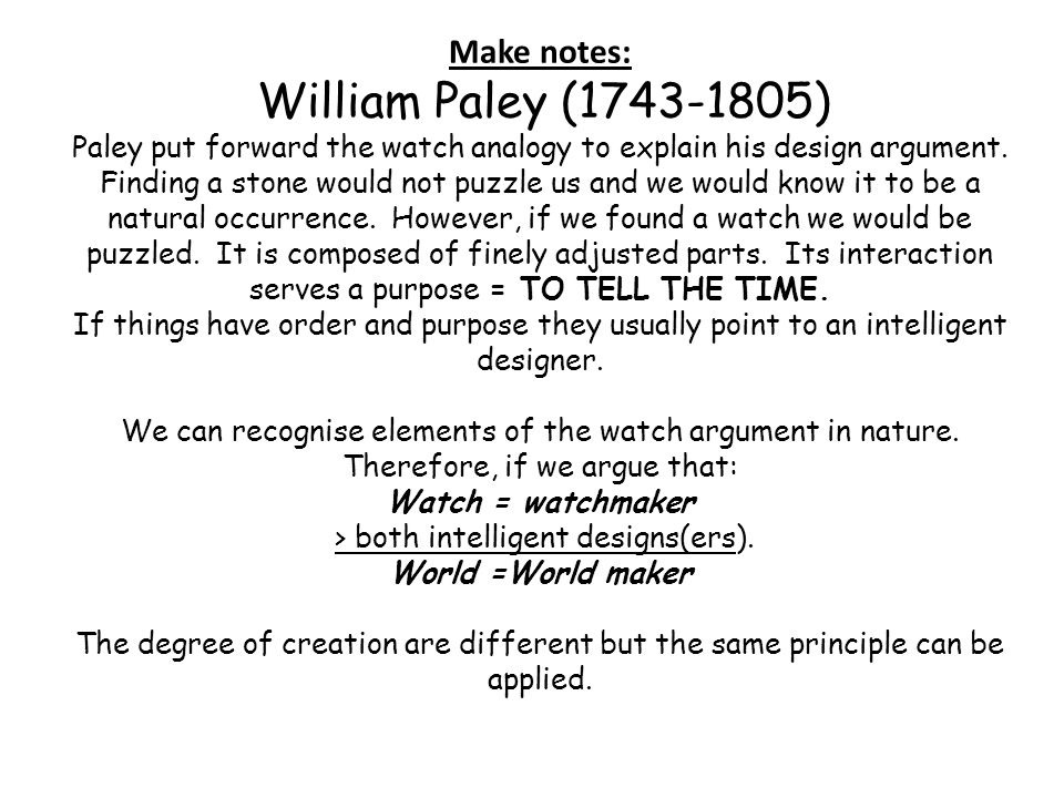 Make notes: William Paley (1743-1805) Paley put forward the watch analogy to explain his design argument. Finding a stone would not puzzle us and we w