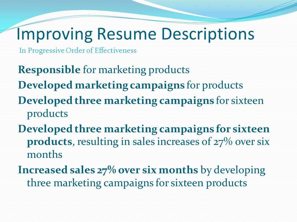 Improving Resume Descriptions Responsible for marketing products Developed marketing campaigns for products Developed three marketing campaigns for sixteen products Developed three marketing campaigns for sixteen products, resulting in sales increases of 27% over six months Increased sales 27% over six months by developing three marketing campaigns for sixteen products In Progressive Order of Effectiveness