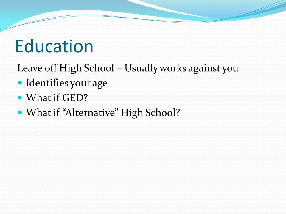 Education Leave off High School – Usually works against you Identifies your age What if GED.