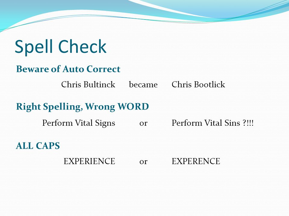 Spell Check Beware of Auto Correct Chris BultinckChris Bootlickbecame Right Spelling, Wrong WORD Perform Vital SignsPerform Vital Sins ?!!!or ALL CAPS EXPERIENCEEXPERENCEor