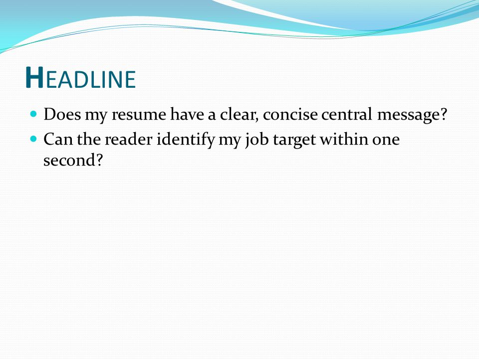 H EADLINE Does my resume have a clear, concise central message.