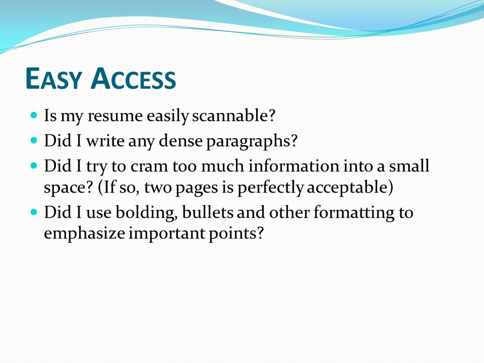 E ASY A CCESS Is my resume easily scannable. Did I write any dense paragraphs.