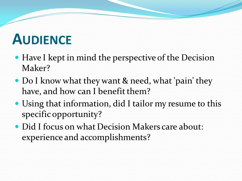 A UDIENCE Have I kept in mind the perspective of the Decision Maker.