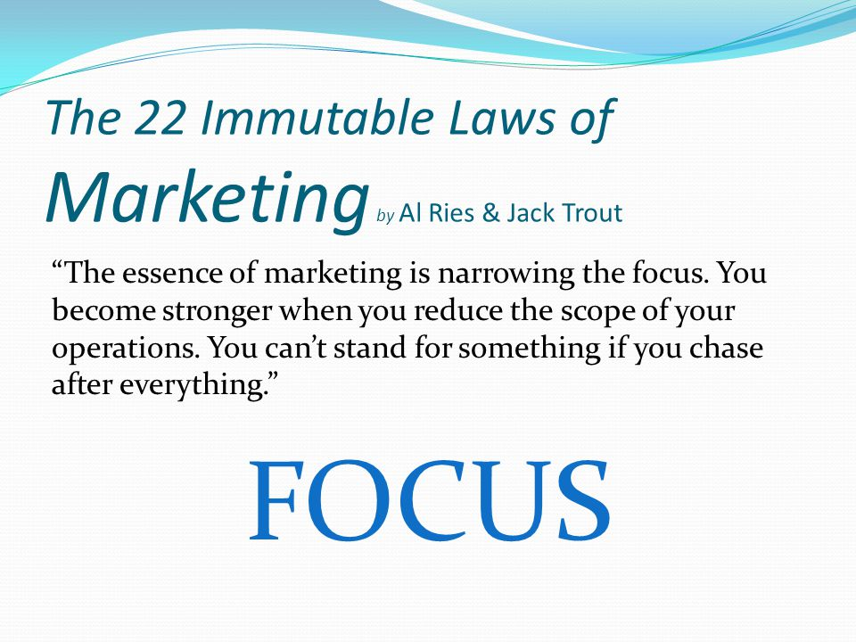 The 22 Immutable Laws of Marketing by Al Ries & Jack Trout The essence of marketing is narrowing the focus.