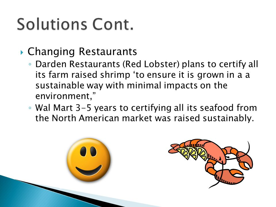  Changing Restaurants ◦ Darden Restaurants (Red Lobster) plans to certify all its farm raised shrimp 'to ensure it is grown in a a sustainable way with minimal impacts on the environment, ◦ Wal Mart 3-5 years to certifying all its seafood from the North American market was raised sustainably.