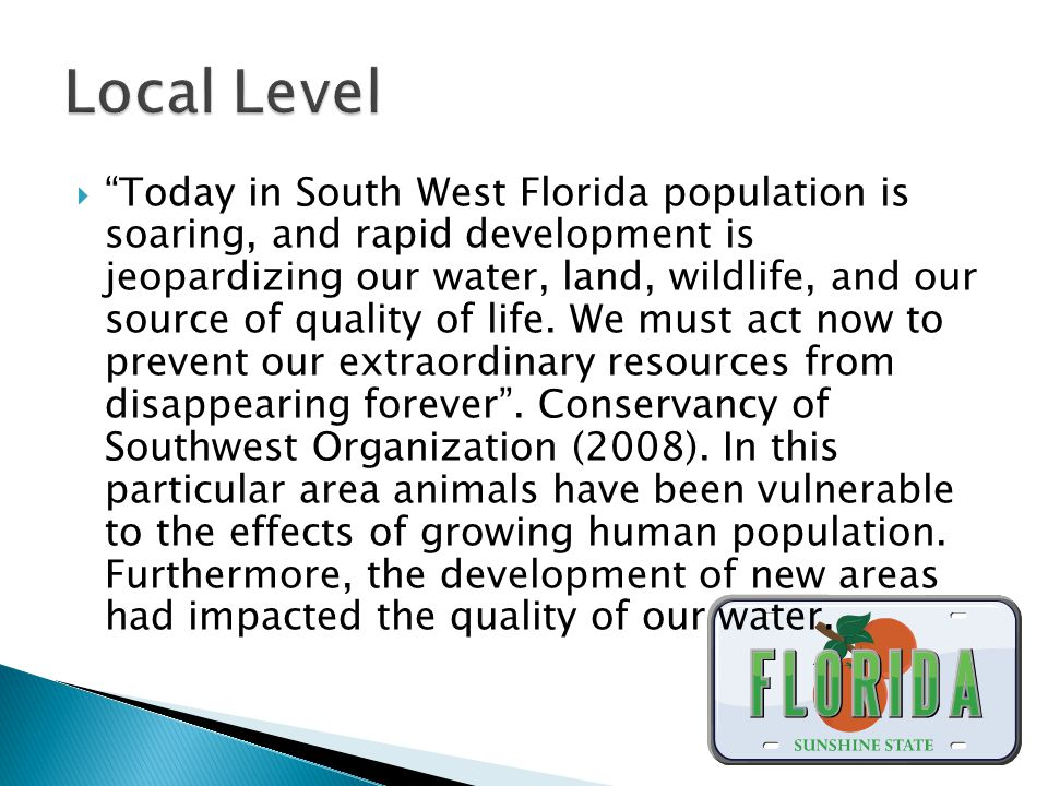  Today in South West Florida population is soaring, and rapid development is jeopardizing our water, land, wildlife, and our source of quality of life.