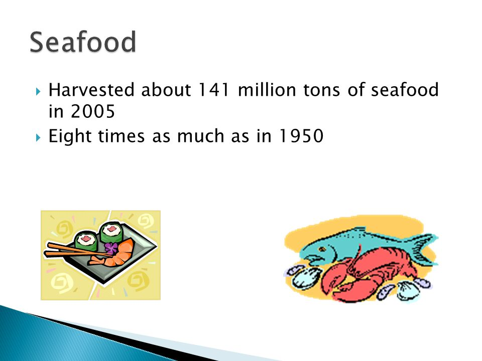  Harvested about 141 million tons of seafood in 2005  Eight times as much as in 1950