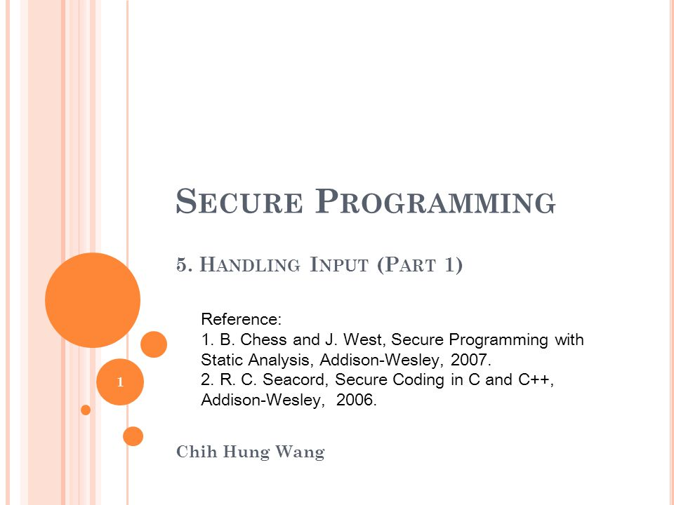 S ECURE P ROGRAMMING 5. H ANDLING I NPUT (P ART 1) Chih Hung Wang Reference: 1.