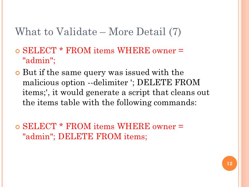 What to Validate – More Detail (7) SELECT * FROM items WHERE owner = admin ; But if the same query was issued with the malicious option --delimiter ; DELETE FROM items; , it would generate a script that cleans out the items table with the following commands: SELECT * FROM items WHERE owner = admin ; DELETE FROM items; 12