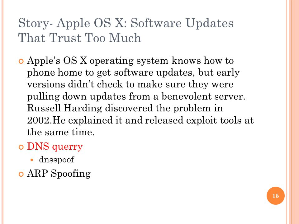 Story- Apple OS X: Software Updates That Trust Too Much Apple's OS X operating system knows how to phone home to get software updates, but early versions didn't check to make sure they were pulling down updates from a benevolent server.