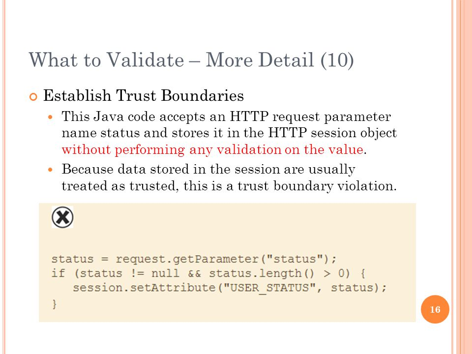 What to Validate – More Detail (10) Establish Trust Boundaries This Java code accepts an HTTP request parameter name status and stores it in the HTTP session object without performing any validation on the value.