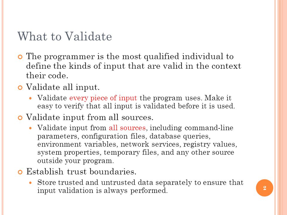 What to Validate The programmer is the most qualified individual to define the kinds of input that are valid in the context their code.