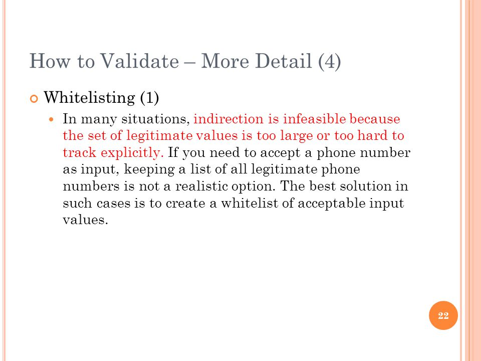 How to Validate – More Detail (4) Whitelisting (1) In many situations, indirection is infeasible because the set of legitimate values is too large or too hard to track explicitly.