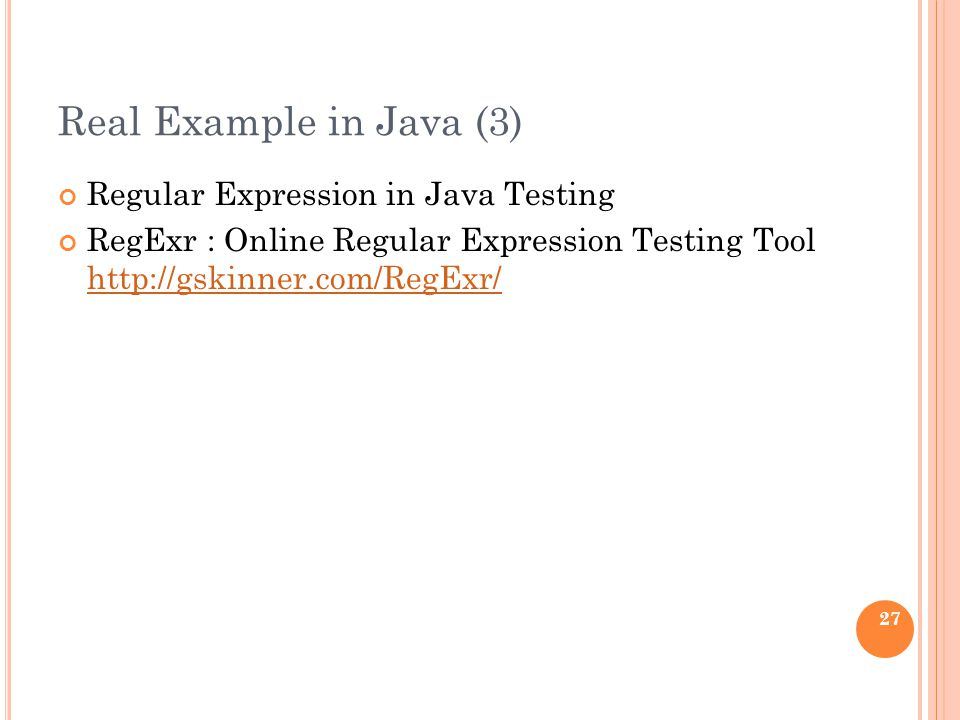 Real Example in Java (3) Regular Expression in Java Testing RegExr : Online Regular Expression Testing Tool http://gskinner.com/RegExr/ http://gskinner.com/RegExr/ 27