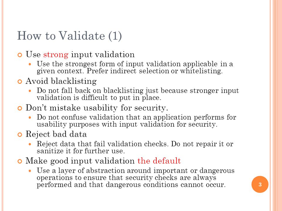 How to Validate (1) Use strong input validation Use the strongest form of input validation applicable in a given context.