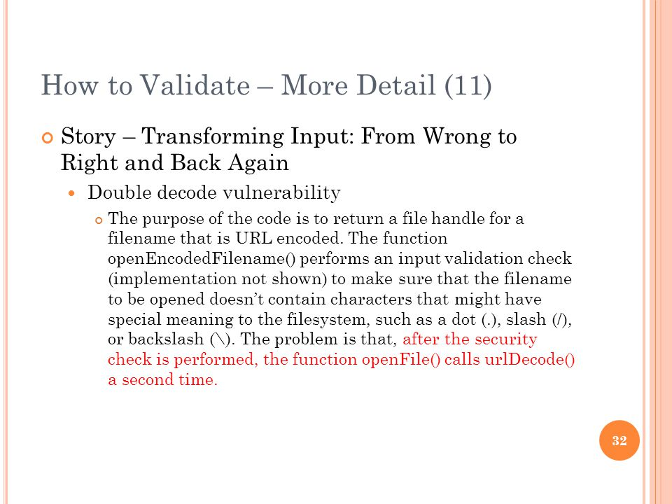 How to Validate – More Detail (11) Story – Transforming Input: From Wrong to Right and Back Again Double decode vulnerability The purpose of the code is to return a file handle for a filename that is URL encoded.