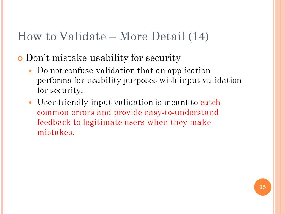 How to Validate – More Detail (14) Don't mistake usability for security Do not confuse validation that an application performs for usability purposes with input validation for security.