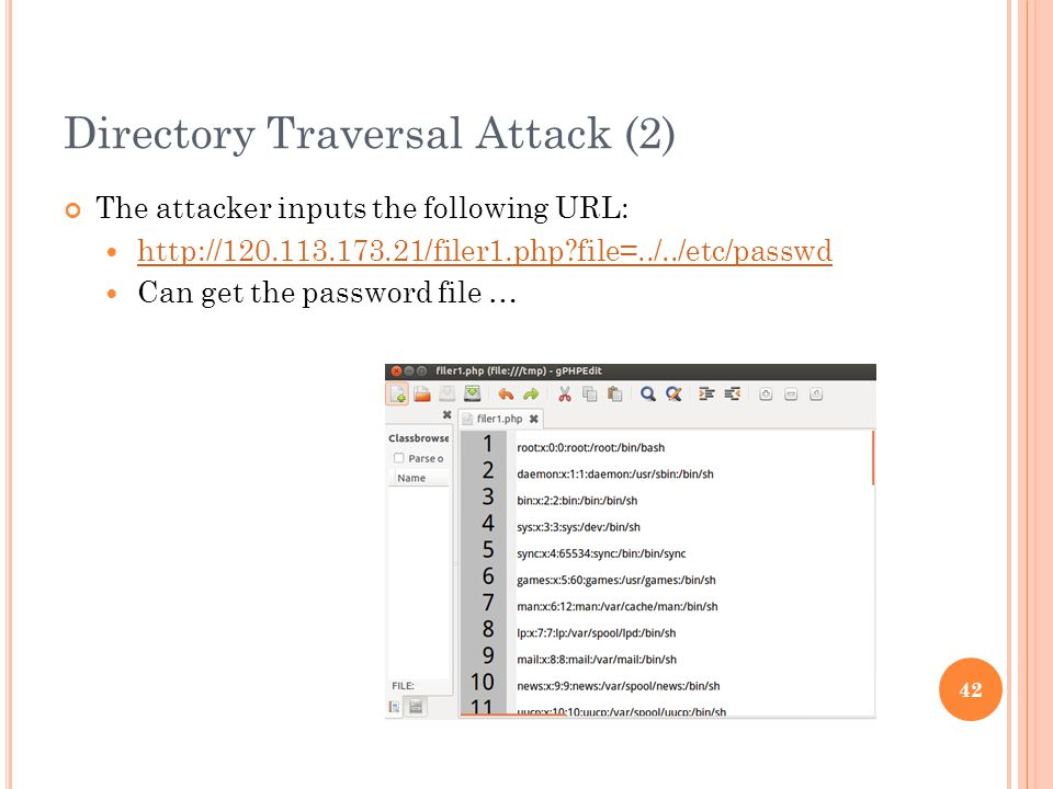 Directory Traversal Attack (2) The attacker inputs the following URL: http://120.113.173.21/filer1.php file=../../etc/passwd Can get the password file … 42