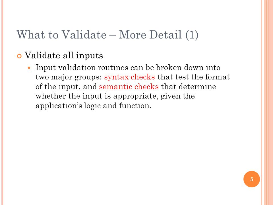 What to Validate – More Detail (1) Validate all inputs Input validation routines can be broken down into two major groups: syntax checks that test the format of the input, and semantic checks that determine whether the input is appropriate, given the application's logic and function.