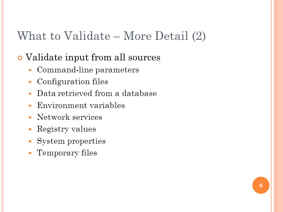 What to Validate – More Detail (2) Validate input from all sources Command-line parameters Configuration files Data retrieved from a database Environment variables Network services Registry values System properties Temporary files 6