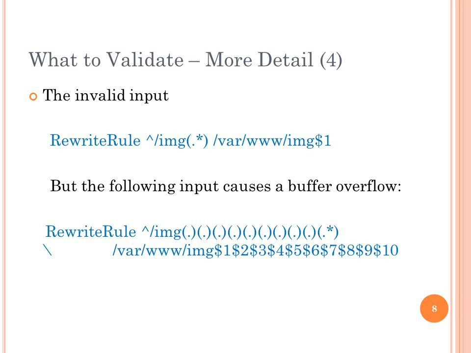 What to Validate – More Detail (4) The invalid input RewriteRule ^/img(.*) /var/www/img$1 But the following input causes a buffer overflow: RewriteRule ^/img(.)(.)(.)(.)(.)(.)(.)(.)(.)(.*) \ /var/www/img$1$2$3$4$5$6$7$8$9$10 8