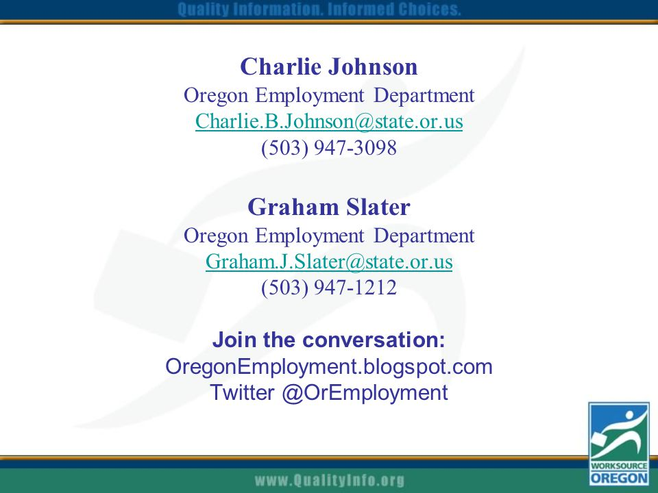Charlie Johnson Oregon Employment Department Charlie.B.Johnson@state.or.us Charlie.B.Johnson@state.or.us (503) 947-3098 Graham Slater Oregon Employment Department Graham.J.Slater@state.or.us Graham.J.Slater@state.or.us (503) 947-1212 Join the conversation: OregonEmployment.blogspot.com Twitter @OrEmployment