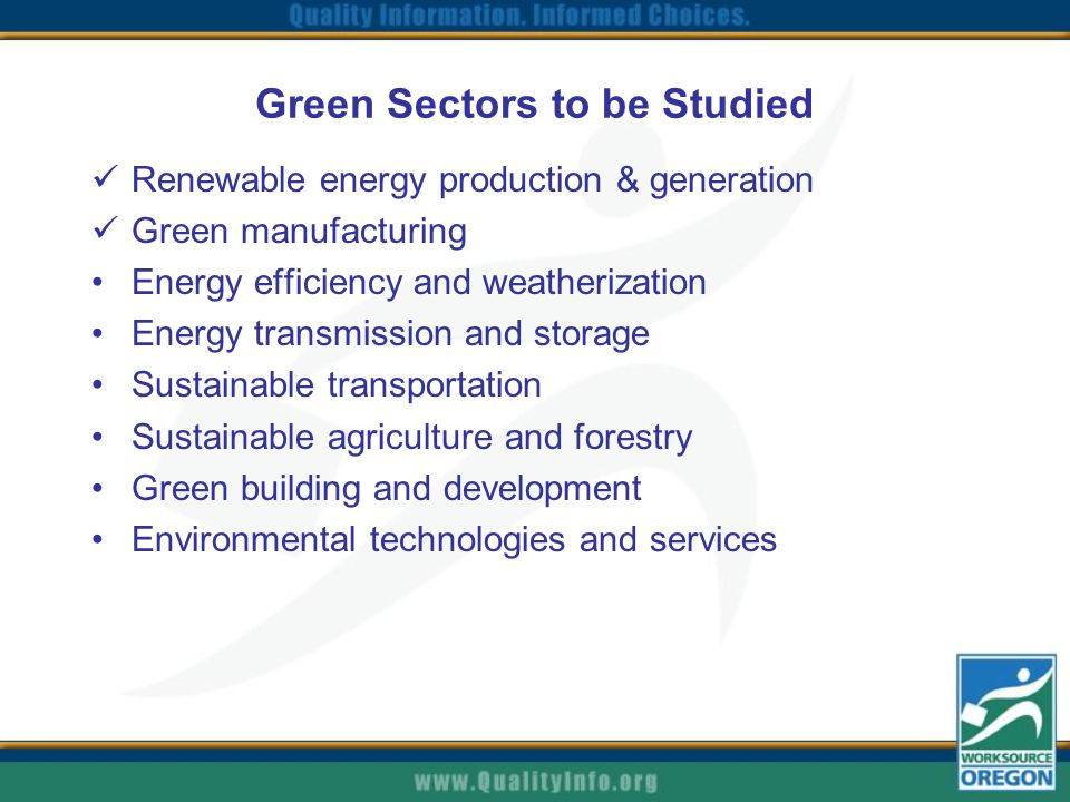 Green Sectors to be Studied Renewable energy production & generation Green manufacturing Energy efficiency and weatherization Energy transmission and