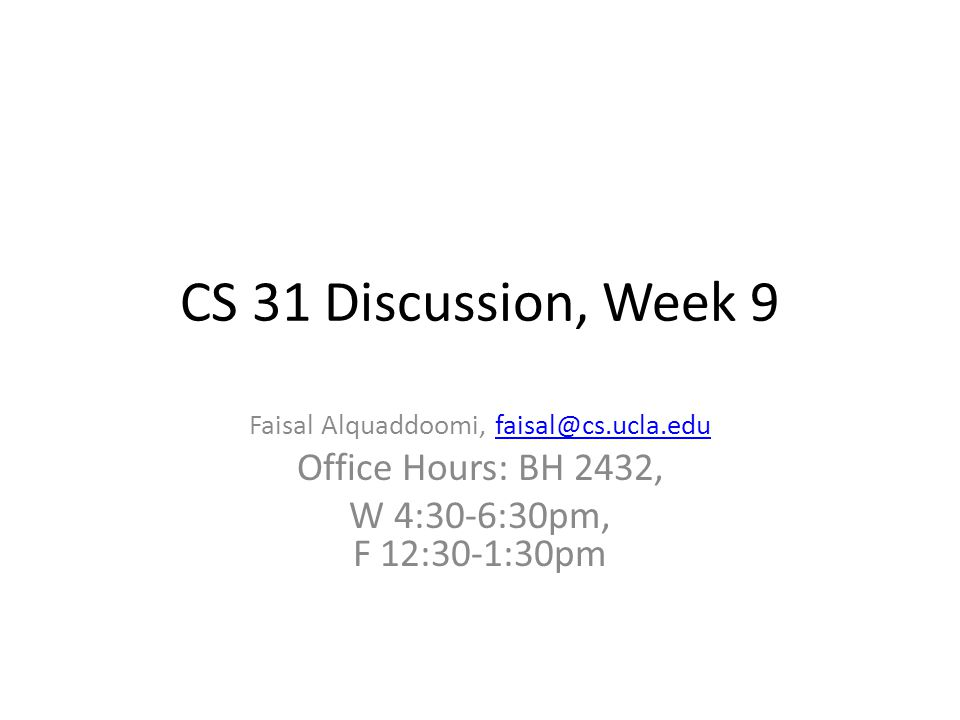 CS 31 Discussion, Week 9 Faisal Alquaddoomi, faisal@cs.ucla.edufaisal@cs.ucla.edu Office Hours: BH 2432, W 4:30-6:30pm, F 12:30-1:30pm