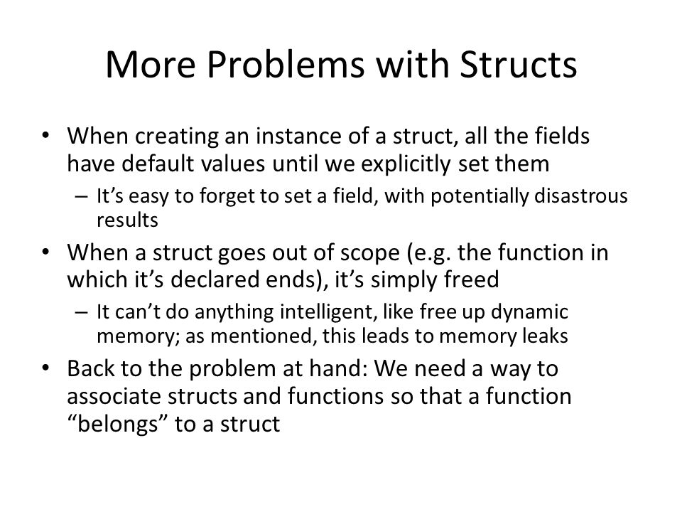More Problems with Structs When creating an instance of a struct, all the fields have default values until we explicitly set them – It's easy to forget to set a field, with potentially disastrous results When a struct goes out of scope (e.g.