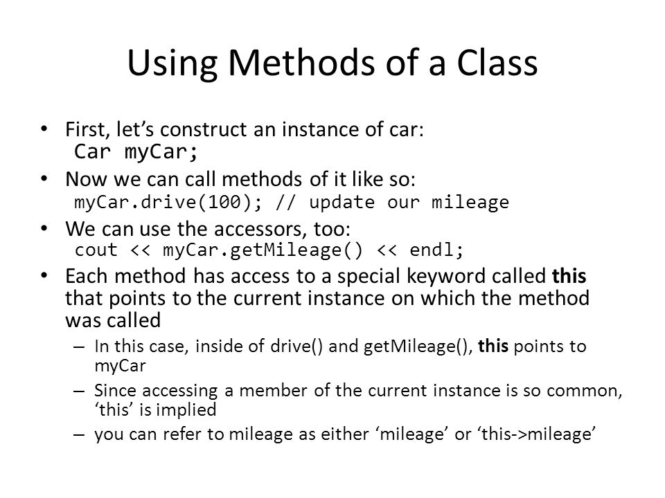 Using Methods of a Class First, let's construct an instance of car: Car myCar; Now we can call methods of it like so: myCar.drive(100); // update our mileage We can use the accessors, too: cout << myCar.getMileage() << endl; Each method has access to a special keyword called this that points to the current instance on which the method was called – In this case, inside of drive() and getMileage(), this points to myCar – Since accessing a member of the current instance is so common, 'this' is implied – you can refer to mileage as either 'mileage' or 'this->mileage'