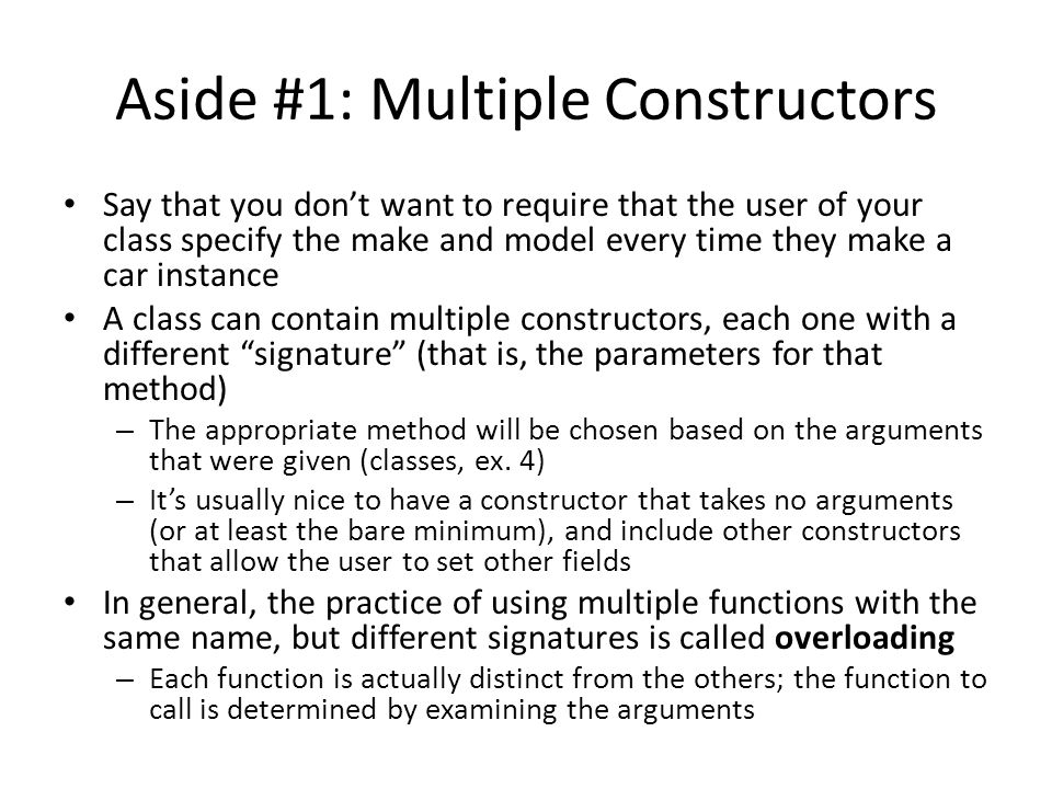 Aside #1: Multiple Constructors Say that you don't want to require that the user of your class specify the make and model every time they make a car instance A class can contain multiple constructors, each one with a different signature (that is, the parameters for that method) – The appropriate method will be chosen based on the arguments that were given (classes, ex.