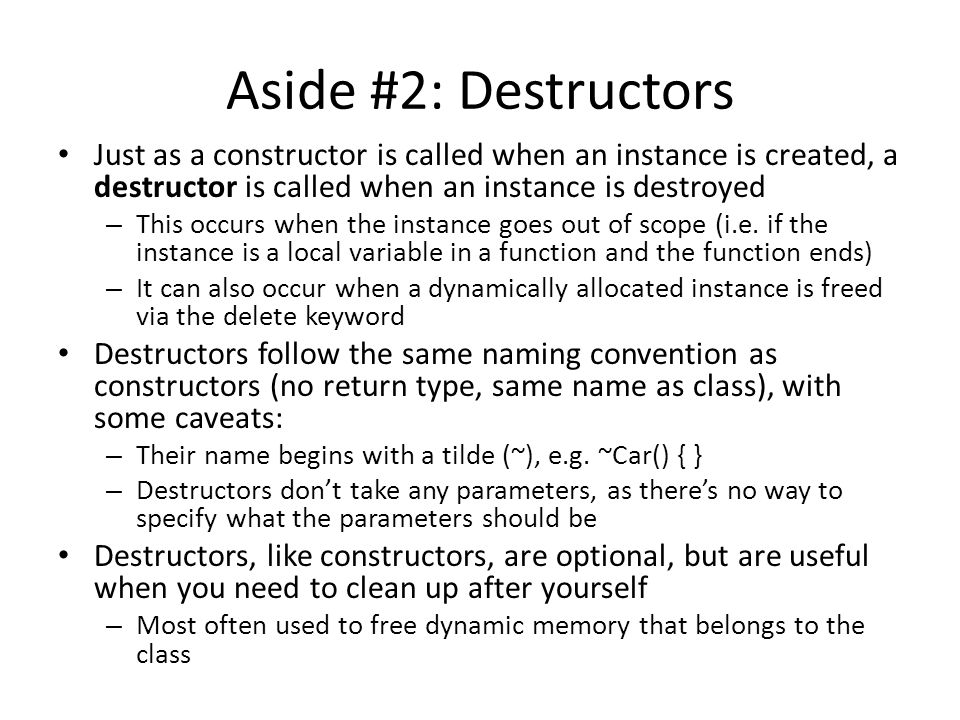 Aside #2: Destructors Just as a constructor is called when an instance is created, a destructor is called when an instance is destroyed – This occurs when the instance goes out of scope (i.e.