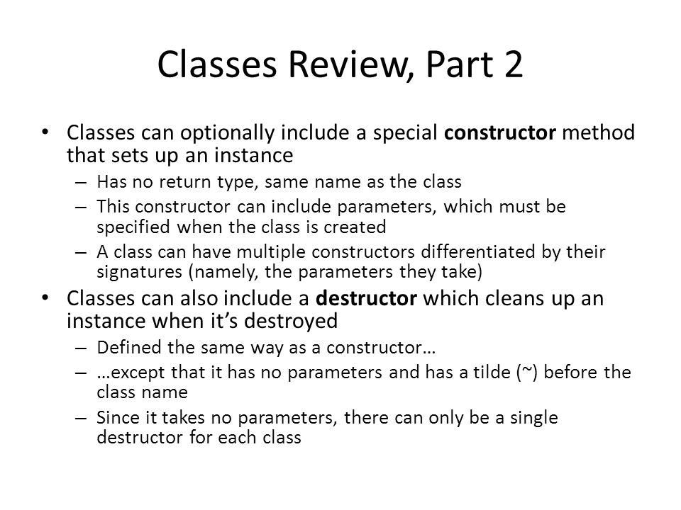 Classes Review, Part 2 Classes can optionally include a special constructor method that sets up an instance – Has no return type, same name as the class – This constructor can include parameters, which must be specified when the class is created – A class can have multiple constructors differentiated by their signatures (namely, the parameters they take) Classes can also include a destructor which cleans up an instance when it's destroyed – Defined the same way as a constructor… – …except that it has no parameters and has a tilde (~) before the class name – Since it takes no parameters, there can only be a single destructor for each class