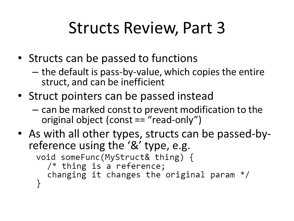 Structs Review, Part 3 Structs can be passed to functions – the default is pass-by-value, which copies the entire struct, and can be inefficient Struct pointers can be passed instead – can be marked const to prevent modification to the original object (const == read-only ) As with all other types, structs can be passed-by- reference using the '&' type, e.g.