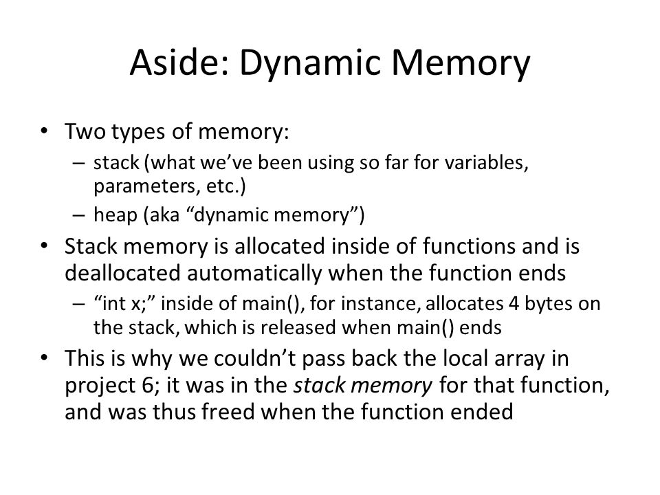 Aside: Dynamic Memory Two types of memory: – stack (what we've been using so far for variables, parameters, etc.) – heap (aka dynamic memory ) Stack memory is allocated inside of functions and is deallocated automatically when the function ends – int x; inside of main(), for instance, allocates 4 bytes on the stack, which is released when main() ends This is why we couldn't pass back the local array in project 6; it was in the stack memory for that function, and was thus freed when the function ended