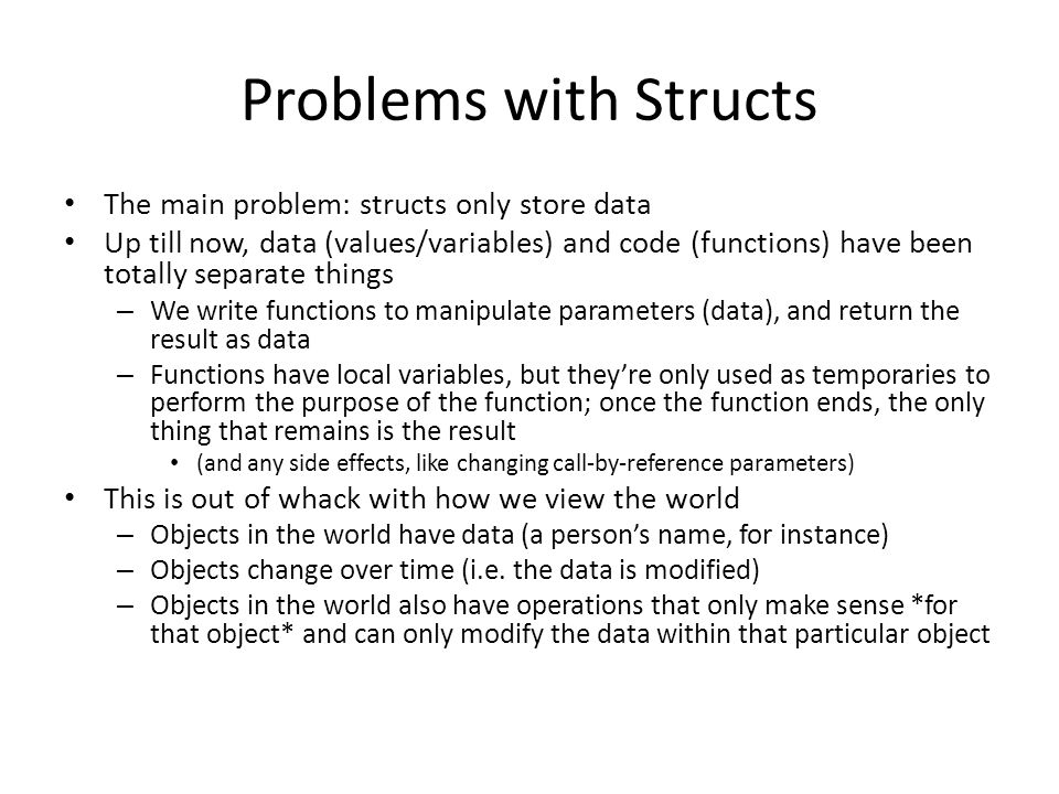 Problems with Structs The main problem: structs only store data Up till now, data (values/variables) and code (functions) have been totally separate things – We write functions to manipulate parameters (data), and return the result as data – Functions have local variables, but they're only used as temporaries to perform the purpose of the function; once the function ends, the only thing that remains is the result (and any side effects, like changing call-by-reference parameters) This is out of whack with how we view the world – Objects in the world have data (a person's name, for instance) – Objects change over time (i.e.