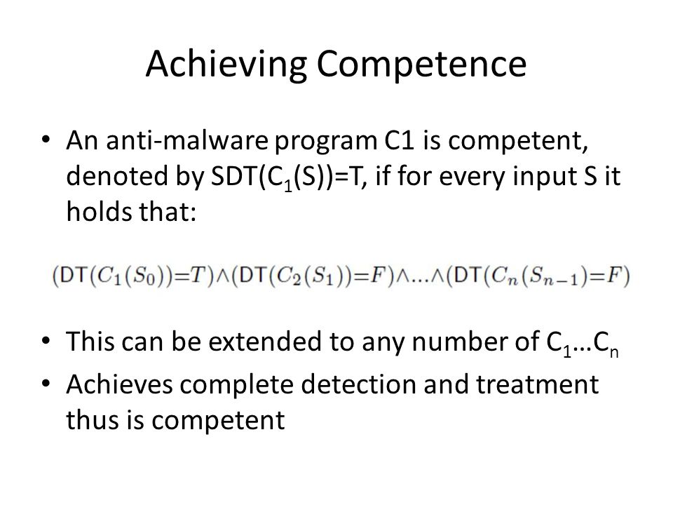 Achieving Competence An anti-malware program C1 is competent, denoted by SDT(C 1 (S))=T, if for every input S it holds that: This can be extended to any number of C 1 …C n Achieves complete detection and treatment thus is competent