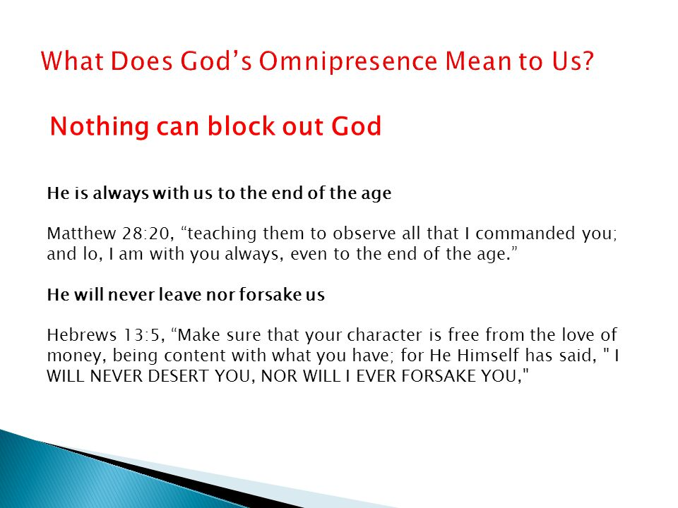Nothing can block out God He is always with us to the end of the age Matthew 28:20, teaching them to observe all that I commanded you; and lo, I am with you always, even to the end of the age. He will never leave nor forsake us Hebrews 13:5, Make sure that your character is free from the love of money, being content with what you have; for He Himself has said, I WILL NEVER DESERT YOU, NOR WILL I EVER FORSAKE YOU,