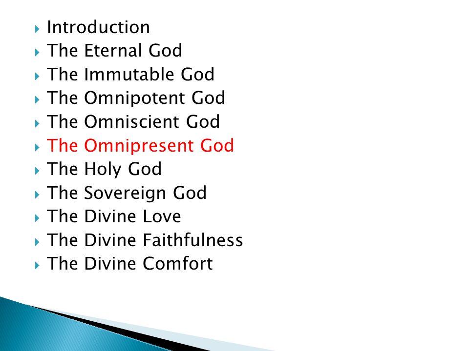  Introduction  The Eternal God  The Immutable God  The Omnipotent God  The Omniscient God  The Omnipresent God  The Holy God  The Sovereign God  The Divine Love  The Divine Faithfulness  The Divine Comfort
