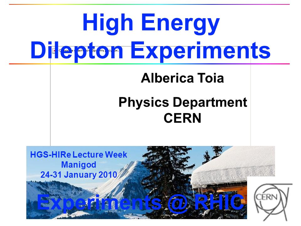 Alberica Toia 52 HGS-HIRe Lecture Week 24-31-01/10 Manigod Summary l EM probes ideal penetrating probes of dense partonic matter created at RHIC l Double differential measurement of dilepton emission rates can provide l Temperature of the matter l Medium modification of EM spectral function l PHENIX measured dilepton continuum in p+p and Au+Au p+p Low Mass Region Excellent agreement with cocktail Au+Au Low Mass Region Enhancement above the cocktail 4.7±0.4 stat ±1.5 syst ±0.9 model Intermediate Mass Region Extract charm and bottom cross section LMR I deduce photon emission in agreement with pQCD Intermediate Mass Region Agreement with PYTHIA: coincidence.